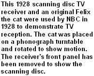 This 1928 scanning disc TV receiver and an original Felix the Cat were used by NBC in 1928 to demonstrate TV reception. The cat was placed on a phonograph turntable and rotated to show motion. The receiver's front panel has been removed to show the scanning disc.