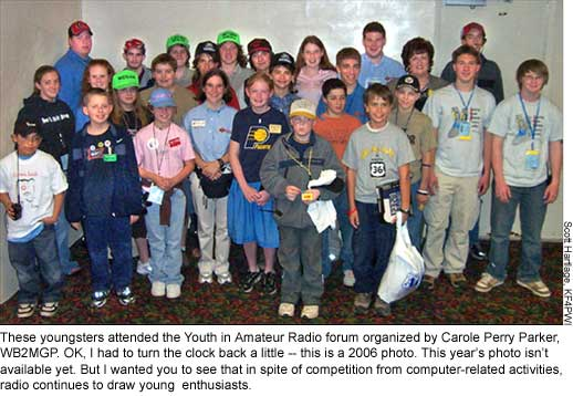 These youngsters attended the Youth in Amateur Radio forum organized by Carole Perry Parker, WB2MGP. OK, I had to turn the clock back a little -- this is a 2006 photo. This year's photo isn't available yet. But I wanted you to see that in spite of competition from computer-related activities, radio continues to draw young  enthusiasts.