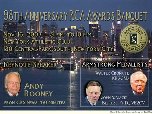 The Radio Club of America's 98th Anniversary Awards Banquet is set for Nov. 16, 2007 at the New York Athletic Club, 180 Central Park South, New York. Walter Cronkite, KB2GSD; and Jack Belrose, Ph.D., VE2CV, will receive the Armstrong Medal